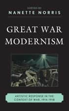 Great War Modernism ebook by Nanette Norris,James Brown,Gregory M. Dandeles,David A. Davis,Erika Kuhlman,Travis L. Martin,Jeffrey Mathes McCarthy,Taryn L. Okuma,Matthew David Perry,Camelia Raghinaru,Graeme Stout,Michael J. K. Walsh,Joyce Wexler