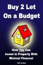 Buy to Let on a Budget - How You Can Invest in Property With Minimal Finance! ebook by Martin Woodward