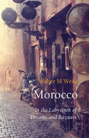 Morocco - In the Labyrinth of Dreams and Bazaars ebook by Walter M Weiss,Stefan Tobler