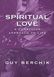 Spiritual Love - A Conscious Approach To Life ebook by Guy Berchik