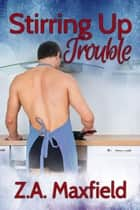 Stirring Up Trouble - The Stirring Series, #1 ebook by Z.A. Maxfield