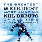 The Greatest, Weirdest, Most Amazing NHL Debuts of All Time eBook by Andrew Podnieks
