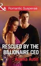 Rescued By The Billionaire Ceo (Mills & Boon Romantic Suspense) (Man on a Mission, Book 10) ebook by Amelia Autin