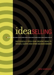 Ideaselling: Successfully Pitch Your Creative Ideas to Bosses, Clients & Other Decision Makers ebook by Harrison, Sam