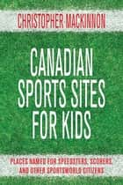 Canadian Sports Sites for Kids - Places Named for Speedsters, Scorers, and Other Sportsworld Citizens ebook by Christopher MacKinnon