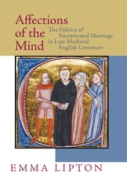 Affections of the Mind - The Politics of Sacramental Marriage in Late Medieval English Literature ebook by Emma Lipton