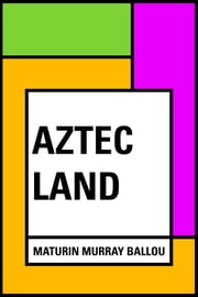 Aztec Land ebook by Maturin Murray Ballou