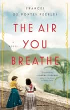 The Air You Breathe - A Novel ebook by Frances de Pontes Peebles