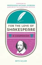 For the Love of Shakespeare: A Companion ebook by Beth Miller