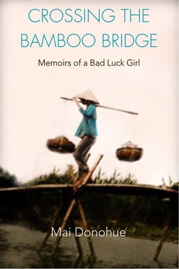 Crossing the Bamboo Bridge: Memoirs of a Bad Luck Girl ebook by Mai Donohue