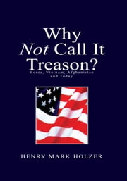 Why Not Call It Treason ? - Korea, Vietnam, Afghanistan and Today ebook by Henry Mark Holzer