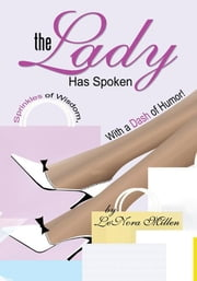 The Lady Has Spoken - Sprinkles of Wisdom, With a Dash of Humor! ebook by LeNora Millen