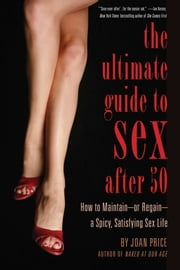 The Ultimate Guide to Sex After Fifty - How to Maintain – or Regain – a Spicy, Satisfying Sex Life ebook by Joan Price