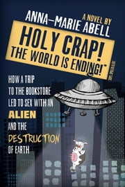 Holy Crap! The World is Ending! How a Trip to the Bookstore Led to Sex with an Alien and the Destruction of Earth ebook by Anna-Marie Abell