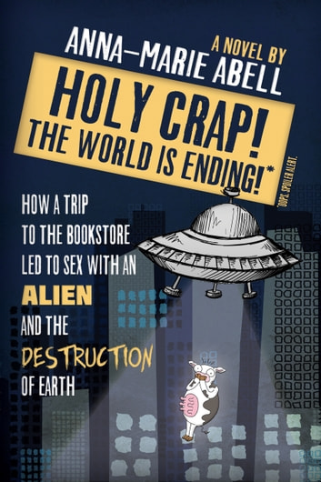 Holy Crap! The World is Ending!: How a Trip to the Bookstore Led to Sex with an Alien and the Destruction of Earth ebook by Anna-Marie Abell