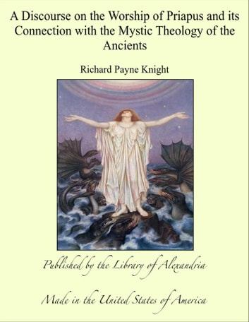 A Discourse on the Worship of Priapus and its Connection with the Mystic Theology of the Ancients ebook by Richard Payne Knight