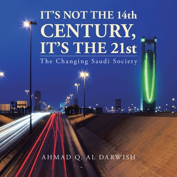 It's not the 14th Century, It's the 21st - The Changing Saudi Society ebook by Ahmad Q. Al Darwish