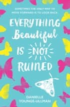 Everything Beautiful is Not Ruined ebook by Danielle Younge-Ullman