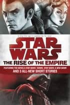 The Rise of the Empire: Star Wars - Featuring the novels Star Wars: Tarkin, Star Wars: A New Dawn, and 3 all-new short stories ebook by John Jackson Miller, James Luceno