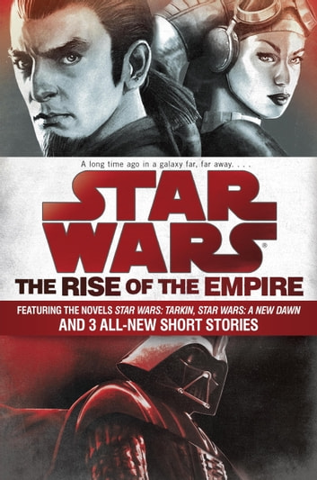 The Rise of the Empire: Star Wars - Featuring the novels Star Wars: Tarkin, Star Wars: A New Dawn, and 3 all-new short stories ebook by John Jackson Miller,James Luceno