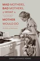 "Mad Mothers, Bad Mothers, and What a ""Good"" Mother Would Do ebook by Sarah LaChance Adams"