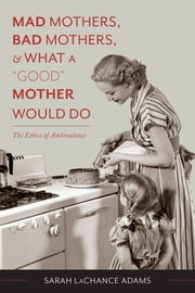 "Mad Mothers, Bad Mothers, and What a ""Good"" Mother Would Do - The Ethics of Ambivalence ebook by Sarah LaChance Adams"