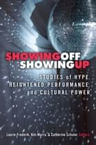 Showing Off, Showing Up - Studies of Hype, Heightened Performance, and Cultural Power ebook by Laurie Frederik, Kimberley Bell Marra, Catherine A Schuler