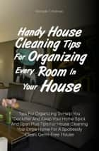 Handy House Cleaning Tips For Organizing Every Room In Your House - Tips For Organizing To Help You Declutter And Keep Your Home Spick And Span Plus Tips For House Cleaning Your Entire Home For A Spotlessly Clean, Germ-Free House ebook by Michelle T. Hollman