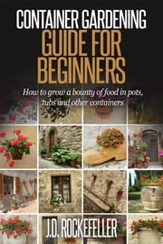 Container Gardening for Beginners: How to grow a bounty of food in pots, tubs and other containers ebook by J.D. Rockefeller