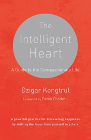 The Intelligent Heart - A Guide to the Compassionate Life ebook by Dzigar Kongtrul,Joseph Waxman,Pema Chodron
