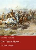 Die Teton-Sioux - Ein Volk kämpft! ebook by
