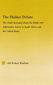 The Hidden Debate - The Truth Revealed about the Battle over Affirmative Action in South Africa and the United States ebook by Akil Kokayi Khalfani