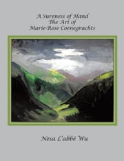 A Sureness of Hand - The Art of Marie-Rose Coenegrachts ebook by Nesa L'abbe Wu