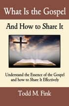 What Is the Gospel and How to Share It - Understand the Essence of the Gospel and How to Share It Effectively ebook by Dr. Todd M. Fink