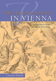 The Italian Cantata in Vienna - Entertainment in the Age of Absolutism ebook by Lawrence Bennett