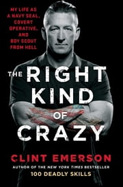 The Right Kind of Crazy - My Life as a Navy SEAL, Covert Operative, and Boy Scout from Hell ebook by Clint Emerson