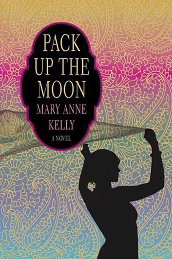 Pack Up the Moon - A Novel ebook by Mary Anne Kelly