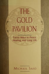 The Gold Pavilion - Taoist Ways to Peace, Healing and Long Life ebook by Michael Saso