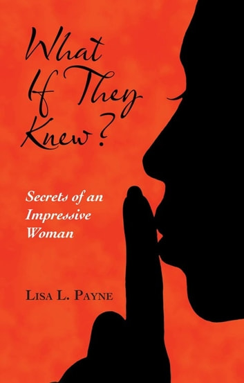 What If They Knew? - Secrets of an Impressive Woman ebook by Lisa L. Payne