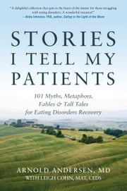 Stories I Tell My Patients - 101 Myths, Metaphors, Fables and Tall Tales for Eating Disorders Recovery ebook by M.D. Arnold Andersen,Leigh Cohn, M.A.T.