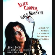 Alice Cooper, Golf Monster - A Rock 'n' Roller's Life and 12 Steps to Becoming a Golf Addict audiobook by Alice Cooper, Kenneth Zimmerman, Keith Zimmerman