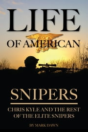 Life of American Snipers: Chris Kyle and the Rest of the Elite Snipers ebook by Mark Dawn