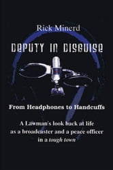 Deputy In Disguise - From Headphones To Handcuffs ebook by Rick Minerd