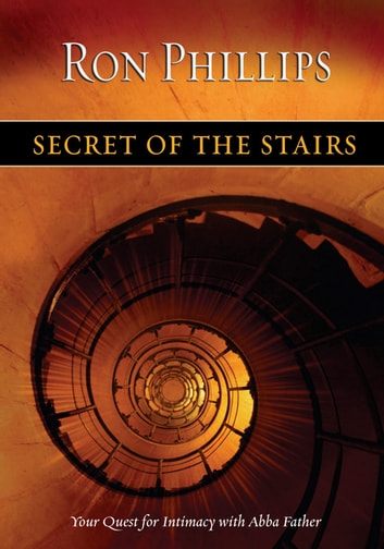 Secret of the Stairs - Your Quest for Intimacy With Abba Father ebook by Ron M. Phillips