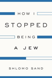 How I Stopped Being a Jew ebook by Shlomo Sand,David Fernbach