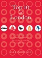 Top 10 of London - 250 Lists About London That Will Simply Amaze You! ebook by Alexander Ash