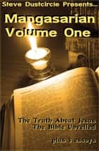 Mangasarian, Volume One - The Truth About Jesus, The Bible Unveiled, and 5 Bonus Essays ebook by Steve Dustcircle, M.M. Mangasarian, Mangasar Mangasarian