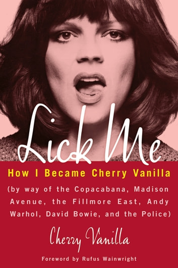 Lick Me - How I Became Cherry Vanilla ebook by Cherry Vanilla,Rufus Wainwright
