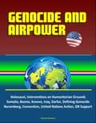 Genocide and Airpower: Holocaust, Interventions on Humanitarian Grounds, Somalia, Bosnia, Kosovo, Iraq, Darfur, Defining Genocide, Nuremberg, Convention, United Nations Action, ISR Support ebook by Progressive Management