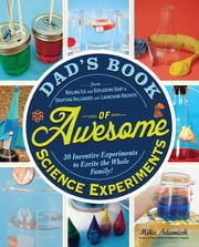 Dad's Book of Awesome Science Experiments - From Boiling Ice and Exploding Soap to Erupting Volcanoes and Launching Rockets, 30 Inventive Experiments to Excite the Whole Family! ebook by Mike Adamick